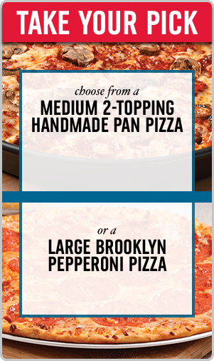 Take Your Pick - choose from a medium 2-topping handmade pan pizza or a large brooklyn pepperoni pizza