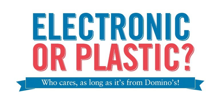 Electronic or Plastic? Who cares, as long as it's from Domino's